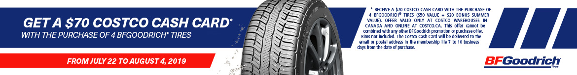 From July 22 to August 4, 2019. Get a $70 Costco Cash Card with the purchase of 4 BF Goodrich Tires. Offer valid at Costco.ca and Costco Wholesale warehouses in Canada only. This offer cannot be combined with any other Michelin promotion or purchase offer. Rims not included.