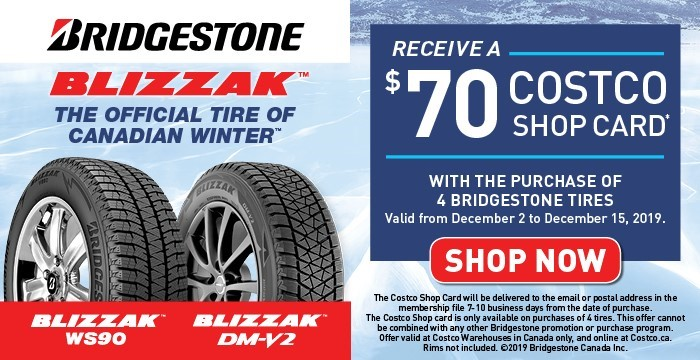 Receive a $70 Costco eShop Card with the purchase of 4 Bridestone Tires. The Costco eShop Card will not be displayed on your order confirmation. It will be delivered by our service provider TicketOps to your email address 7-10 days from the date of order. Valid from December 2  2019 to December 15, 2019.