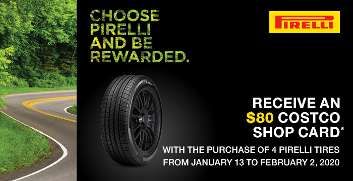 Choose Pirelli and be rewarded. Receive an $80 Costco Shop Card with the purchase of 4 Pirelli tires. From January 13 to February 2, 2020