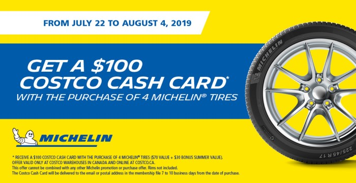 From July 22 to August 4, 2019. Get a $100 Costco Cash Card with the purchase of 4 Michelin Tires. Offer valid at Costco.ca and Costco Wholesale warehouses in Canada only. This offer cannot be combined with any other Michelin promotion or purchase offer. Rims not included.