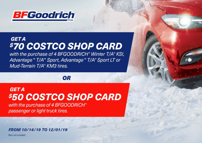 Get a $70 Costco Shop Card with the purchase of 4 BFGoodrich Winter T/A KSI, Advantage T/A Sport, Advantage T/A Sport LT, or Mud-Terrain T/A KM3 tires, or get a $50 Costco Shop Card with the purchase of 4 BFGoodrich passenger or light truck tires.  October 14 to December 1, 2019. Rims not included.