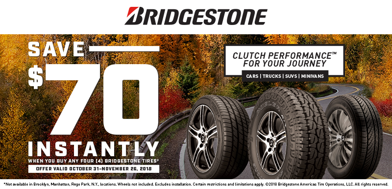 $70 when you buy any Four [4] Bridgestone tires*. Plus $59.96 1 cent Installation per tire. Valid 10/31/18 - 11/26/18